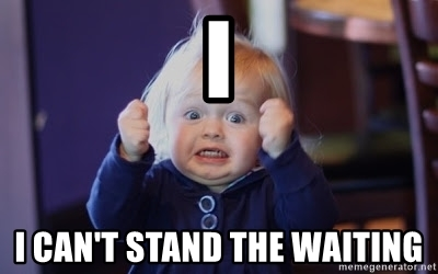 """A meme of a child saying """"I can't stand the waiting."""""""